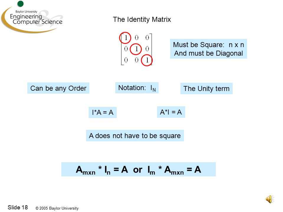 © 2005 Baylor University Slide 18 The Identity Matrix Must be Square: n x n And must be Diagonal Can be any Order Notation: I N The Unity term A*I = A I*A = A A does not have to be square A mxn * I n = A or I m * A mxn = A