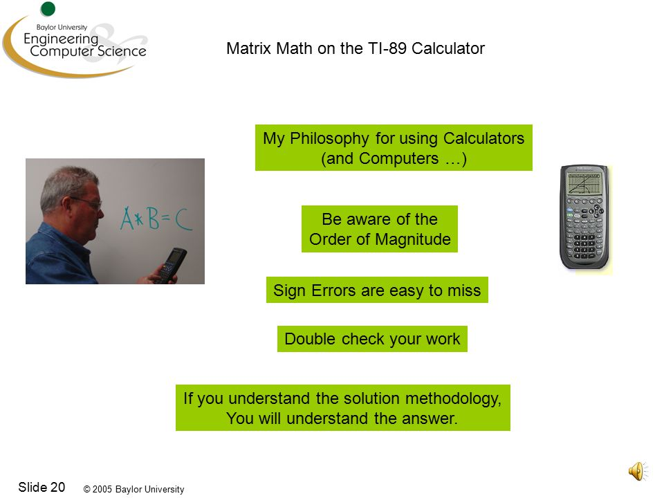 © 2005 Baylor University Slide 20 Matrix Math on the TI-89 Calculator My Philosophy for using Calculators (and Computers …) Be aware of the Order of Magnitude Sign Errors are easy to miss Double check your work If you understand the solution methodology, You will understand the answer.