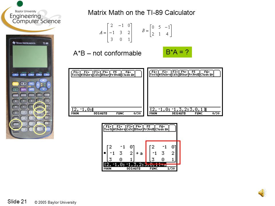 © 2005 Baylor University Slide 21 A*B – not conformable B*A = Matrix Math on the TI-89 Calculator