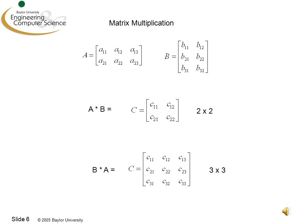 © 2005 Baylor University Slide 6 Matrix Multiplication A * B = B * A = 3 x 3 2 x 2