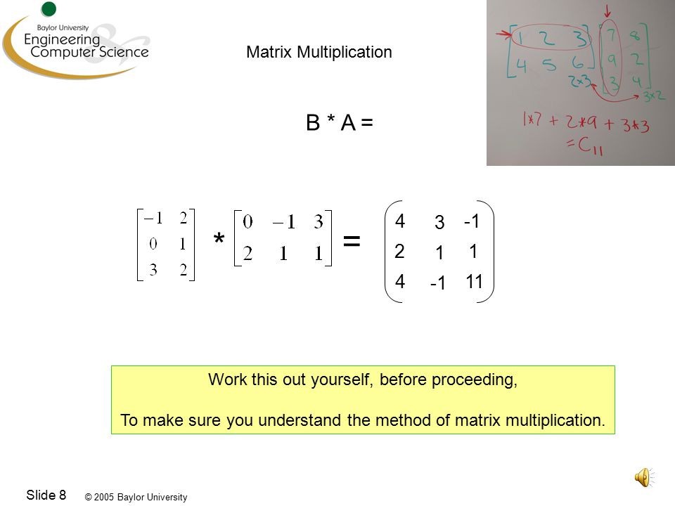 © 2005 Baylor University Slide 8 Matrix Multiplication B * A = * = Work this out yourself, before proceeding, To make sure you understand the method of matrix multiplication.
