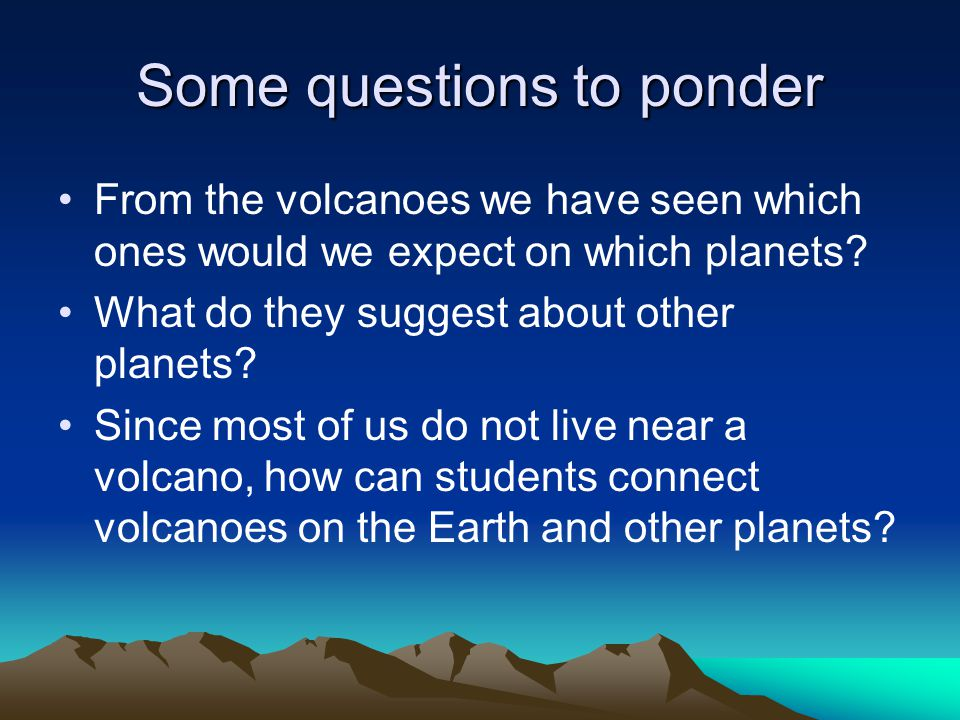Some questions to ponder From the volcanoes we have seen which ones would we expect on which planets.
