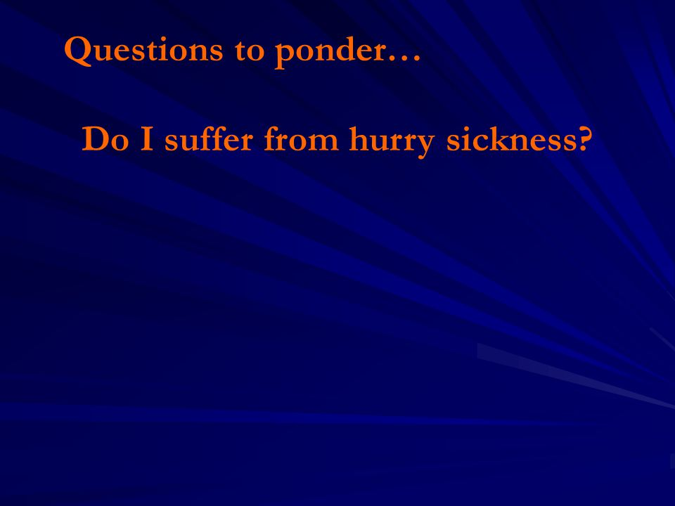 Questions to ponder… Do I suffer from hurry sickness