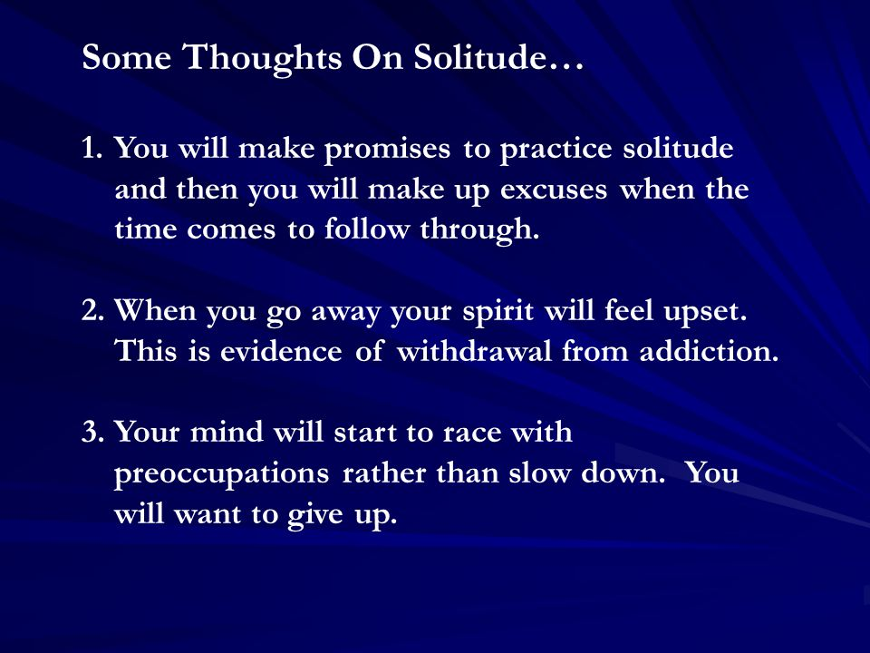 Some Thoughts On Solitude… 1.You will make promises to practice solitude and then you will make up excuses when the time comes to follow through.