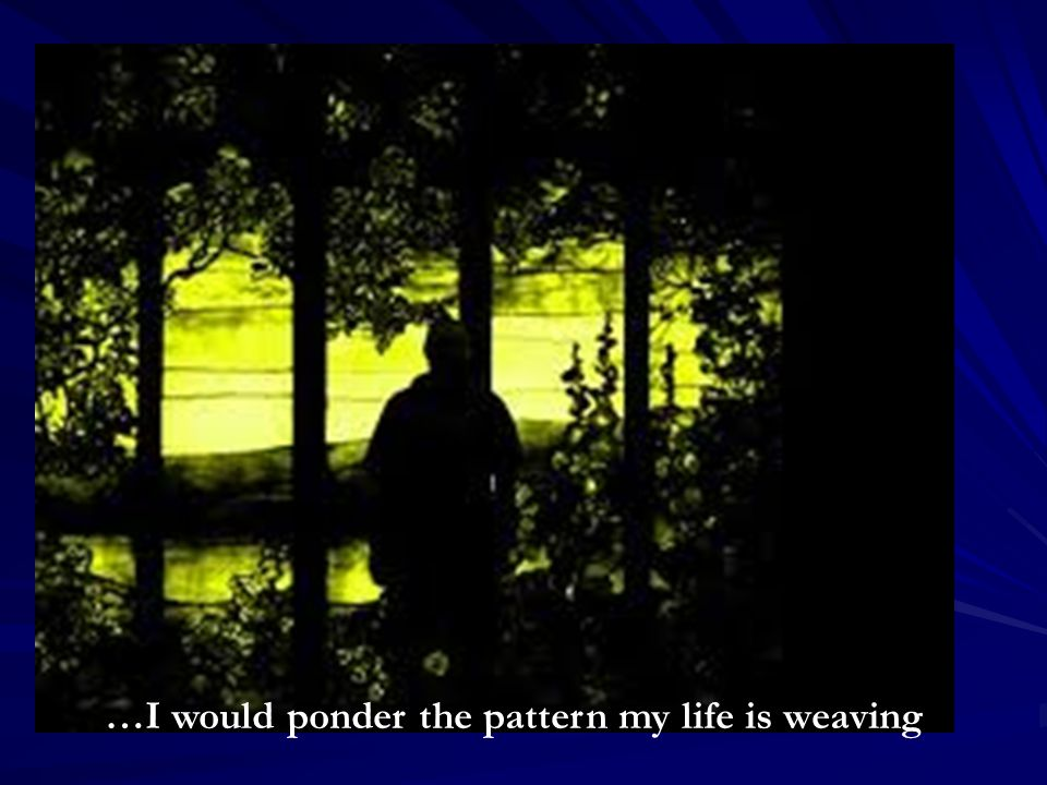 …I would ponder the pattern my life is weaving