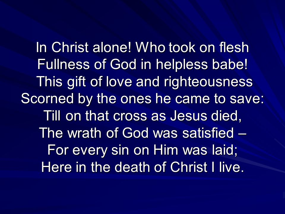 In Christ alone. Who took on flesh Fullness of God in helpless babe.