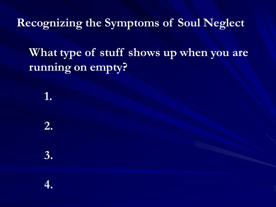 Recognizing the Symptoms of Soul Neglect What type of stuff shows up when you are running on empty.