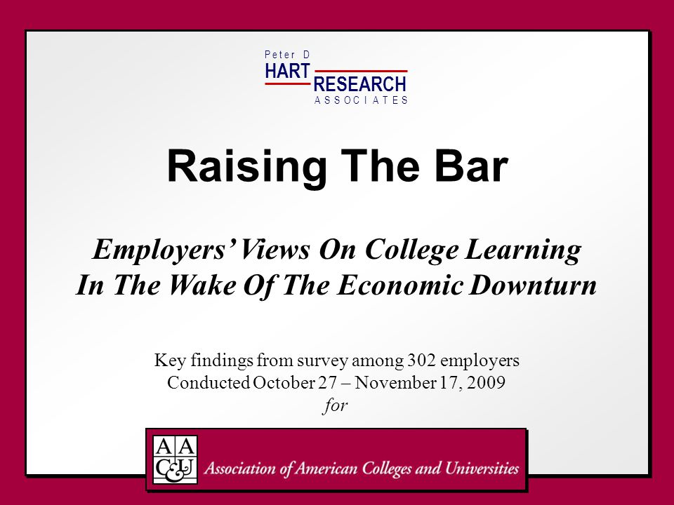 HART RESEARCH P e t e r DASSOTESCIA Raising The Bar Employers' Views On College Learning In The Wake Of The Economic Downturn Key findings from survey among 302 employers Conducted October 27 – November 17, 2009 for