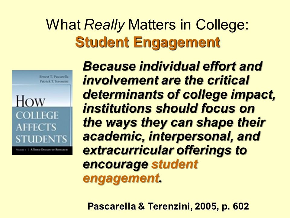 Student Engagement What Really Matters in College: Student Engagement Because individual effort and involvement are the critical determinants of college impact, institutions should focus on the ways they can shape their academic, interpersonal, and extracurricular offerings to encourage student engagement.