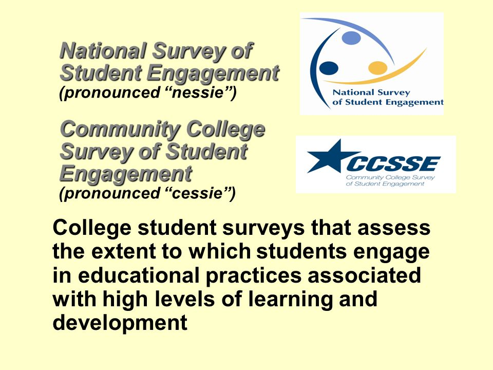 National Survey of Student Engagement Community College Survey of Student Engagement National Survey of Student Engagement (pronounced nessie ) Community College Survey of Student Engagement (pronounced cessie ) College student surveys that assess the extent to which students engage in educational practices associated with high levels of learning and development