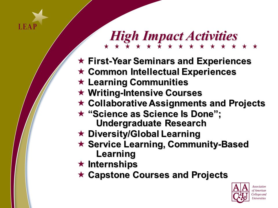 High Impact Activities  First-Year Seminars and Experiences  First-Year Seminars and Experiences  Common Intellectual Experiences  Learning Communities  Writing-Intensive Courses  Collaborative Assignments and Projects  Science as Science Is Done ; Undergraduate Research  Diversity/Global Learning  Service Learning, Community-Based Learning  Internships  Capstone Courses and Projects