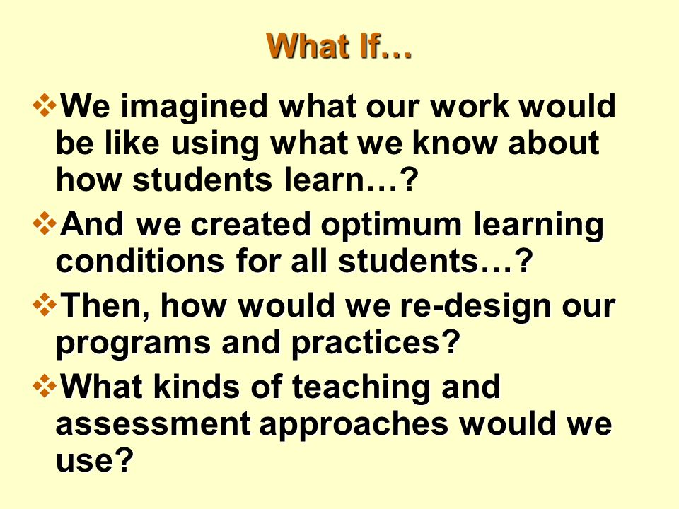 What If…  We imagined what our work would be like using what we know about how students learn….