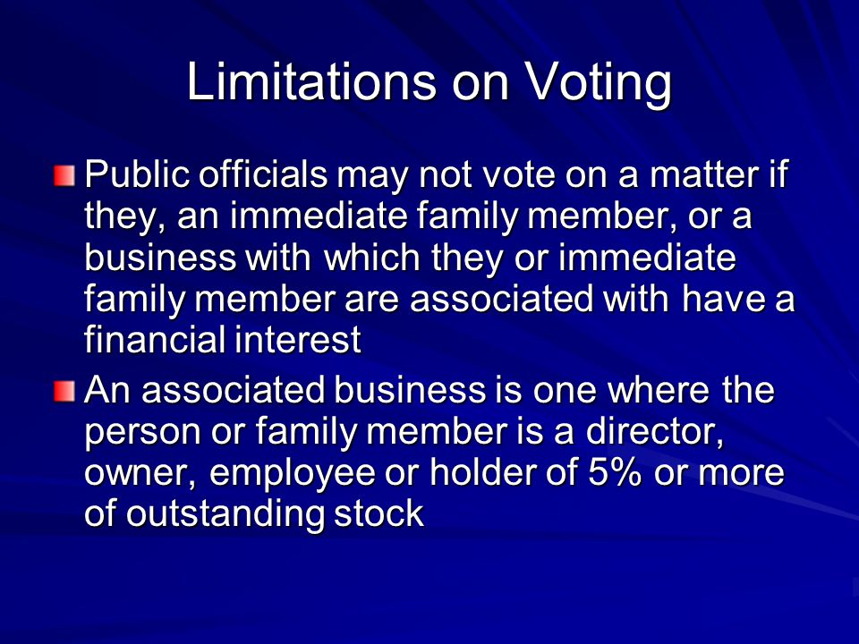 Limitations on Voting Public officials may not vote on a matter if they, an immediate family member, or a business with which they or immediate family member are associated with have a financial interest An associated business is one where the person or family member is a director, owner, employee or holder of 5% or more of outstanding stock