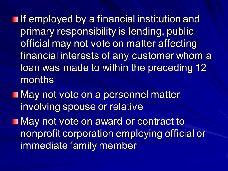 If employed by a financial institution and primary responsibility is lending, public official may not vote on matter affecting financial interests of any customer whom a loan was made to within the preceding 12 months May not vote on a personnel matter involving spouse or relative May not vote on award or contract to nonprofit corporation employing official or immediate family member