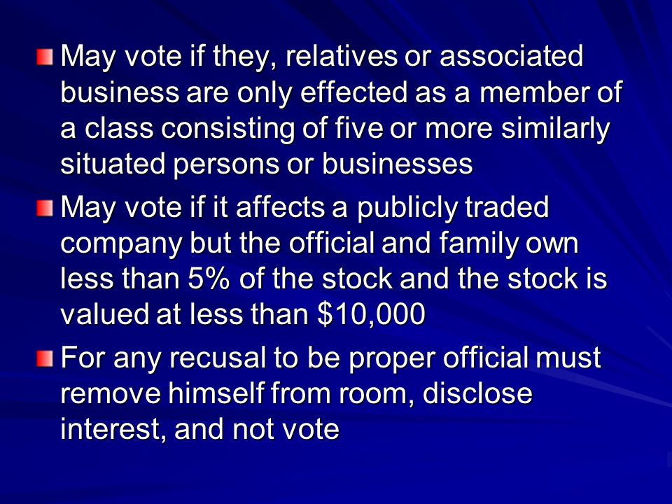 May vote if they, relatives or associated business are only effected as a member of a class consisting of five or more similarly situated persons or businesses May vote if it affects a publicly traded company but the official and family own less than 5% of the stock and the stock is valued at less than $10,000 For any recusal to be proper official must remove himself from room, disclose interest, and not vote