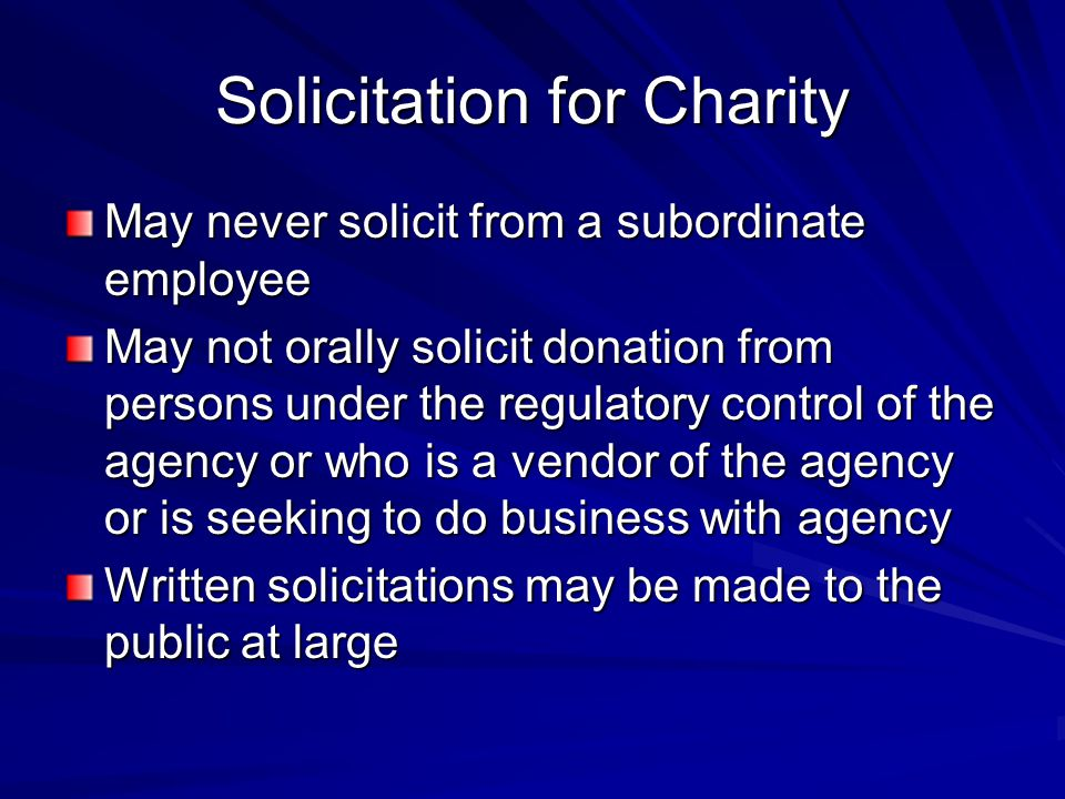 Solicitation for Charity May never solicit from a subordinate employee May not orally solicit donation from persons under the regulatory control of the agency or who is a vendor of the agency or is seeking to do business with agency Written solicitations may be made to the public at large