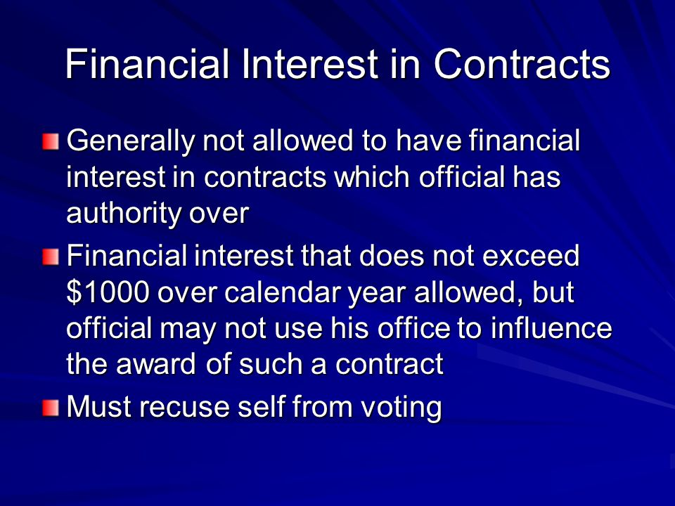 Financial Interest in Contracts Generally not allowed to have financial interest in contracts which official has authority over Financial interest that does not exceed $1000 over calendar year allowed, but official may not use his office to influence the award of such a contract Must recuse self from voting