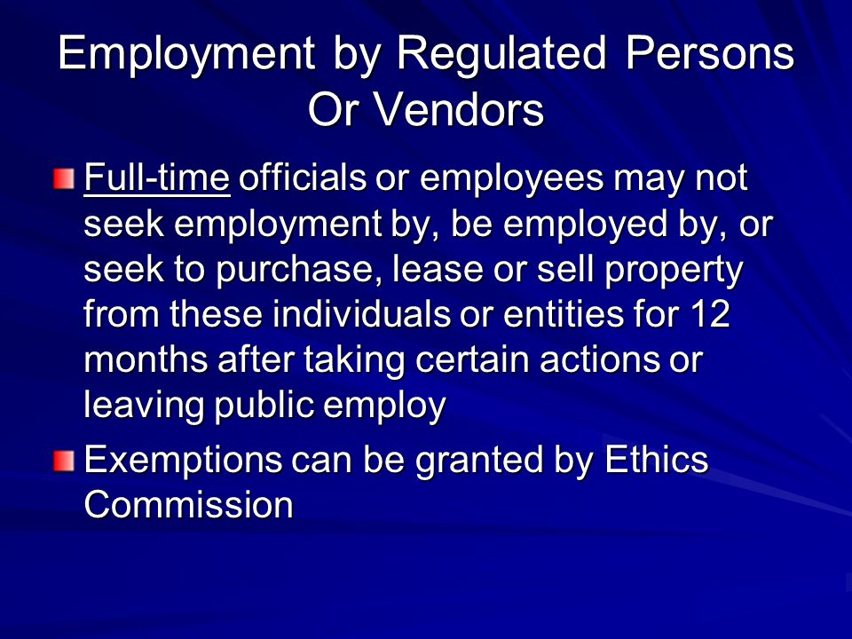 Employment by Regulated Persons Or Vendors Full-time officials or employees may not seek employment by, be employed by, or seek to purchase, lease or sell property from these individuals or entities for 12 months after taking certain actions or leaving public employ Exemptions can be granted by Ethics Commission