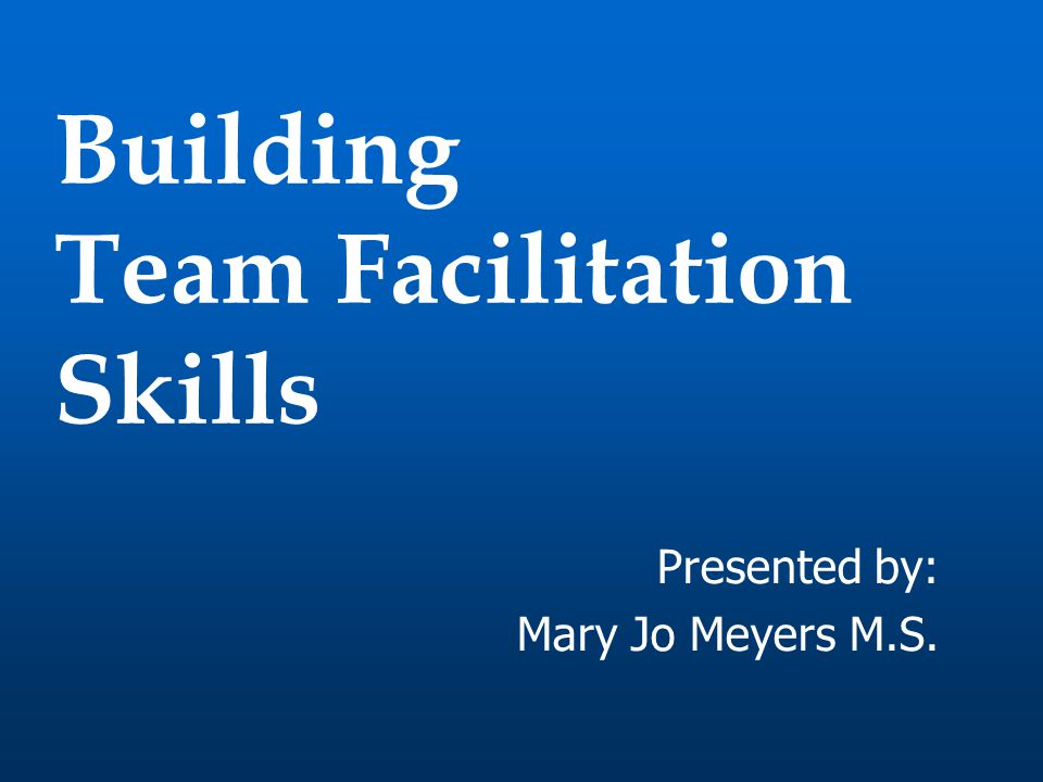 Building Team Facilitation Skills Presented by: Mary Jo Meyers M.S.