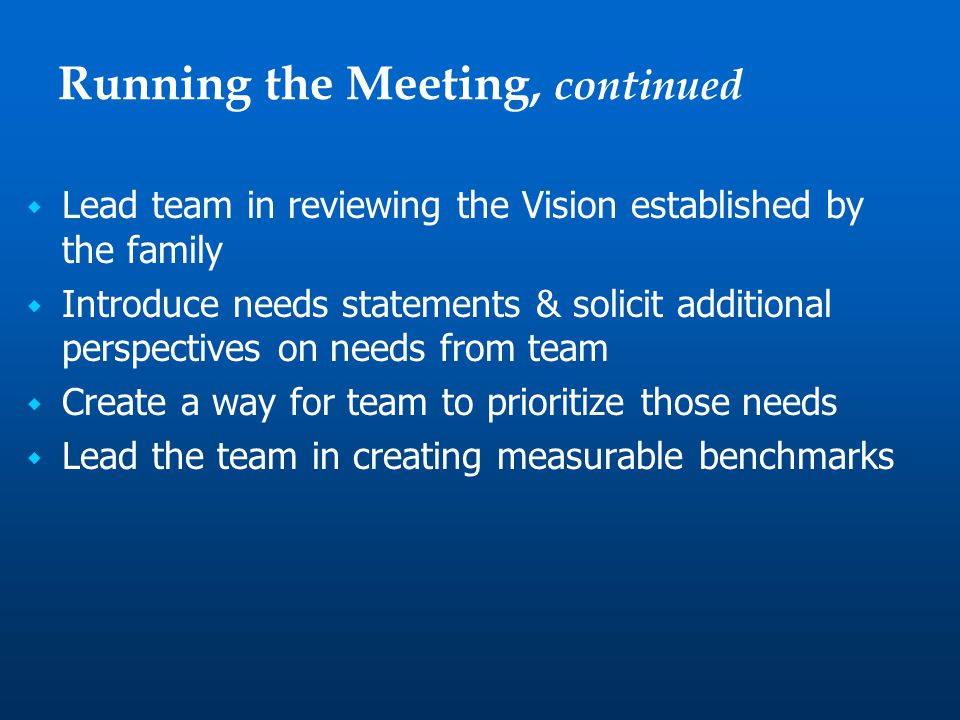  Lead team in reviewing the Vision established by the family  Introduce needs statements & solicit additional perspectives on needs from team  Create a way for team to prioritize those needs  Lead the team in creating measurable benchmarks Running the Meeting, continued