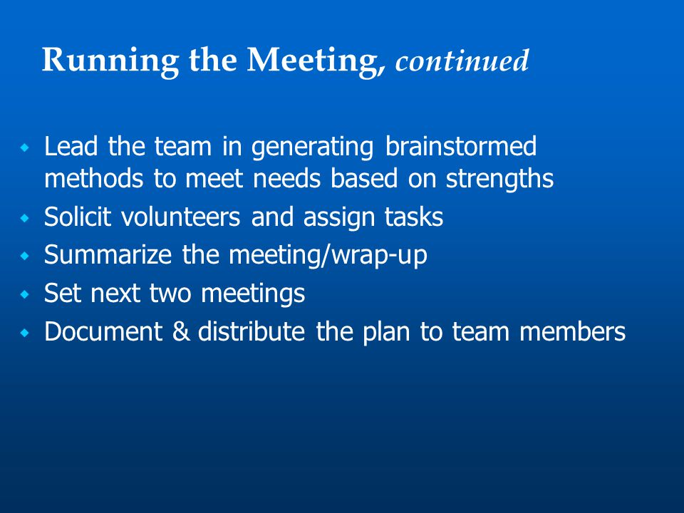  Lead the team in generating brainstormed methods to meet needs based on strengths  Solicit volunteers and assign tasks  Summarize the meeting/wrap-up  Set next two meetings  Document & distribute the plan to team members Running the Meeting, continued