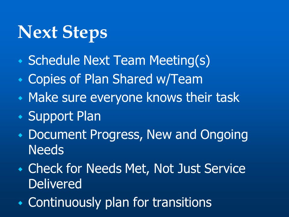 Next Steps  Schedule Next Team Meeting(s)  Copies of Plan Shared w/Team  Make sure everyone knows their task  Support Plan  Document Progress, New and Ongoing Needs  Check for Needs Met, Not Just Service Delivered  Continuously plan for transitions