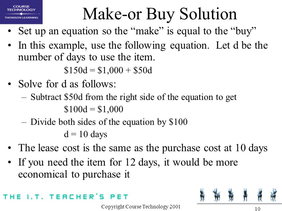 Copyright Course Technology Make-or Buy Solution Set up an equation so the make is equal to the buy In this example, use the following equation.