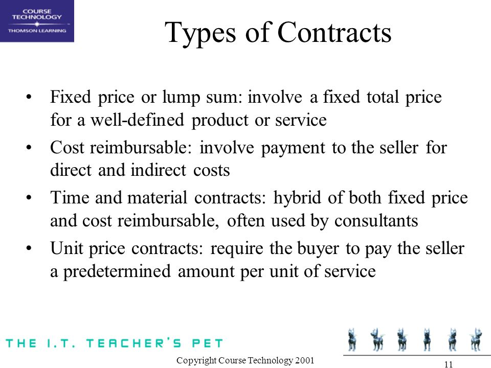 Copyright Course Technology Types of Contracts Fixed price or lump sum: involve a fixed total price for a well-defined product or service Cost reimbursable: involve payment to the seller for direct and indirect costs Time and material contracts: hybrid of both fixed price and cost reimbursable, often used by consultants Unit price contracts: require the buyer to pay the seller a predetermined amount per unit of service