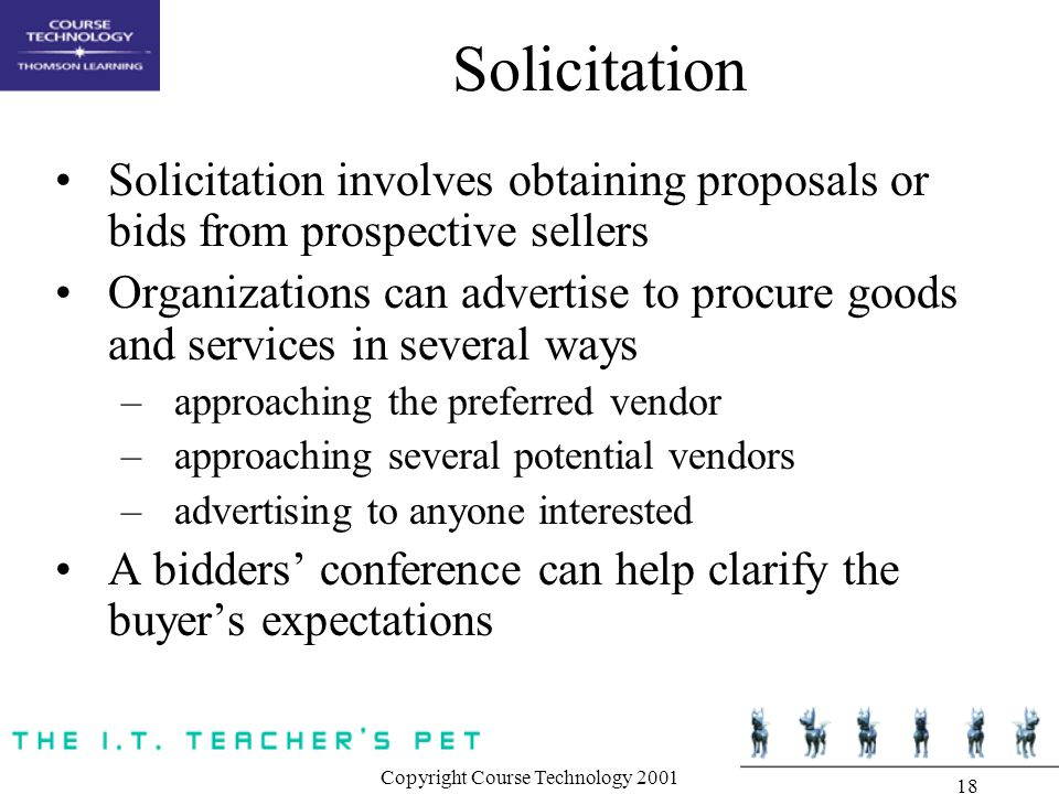 Copyright Course Technology Solicitation Solicitation involves obtaining proposals or bids from prospective sellers Organizations can advertise to procure goods and services in several ways –approaching the preferred vendor –approaching several potential vendors –advertising to anyone interested A bidders' conference can help clarify the buyer's expectations