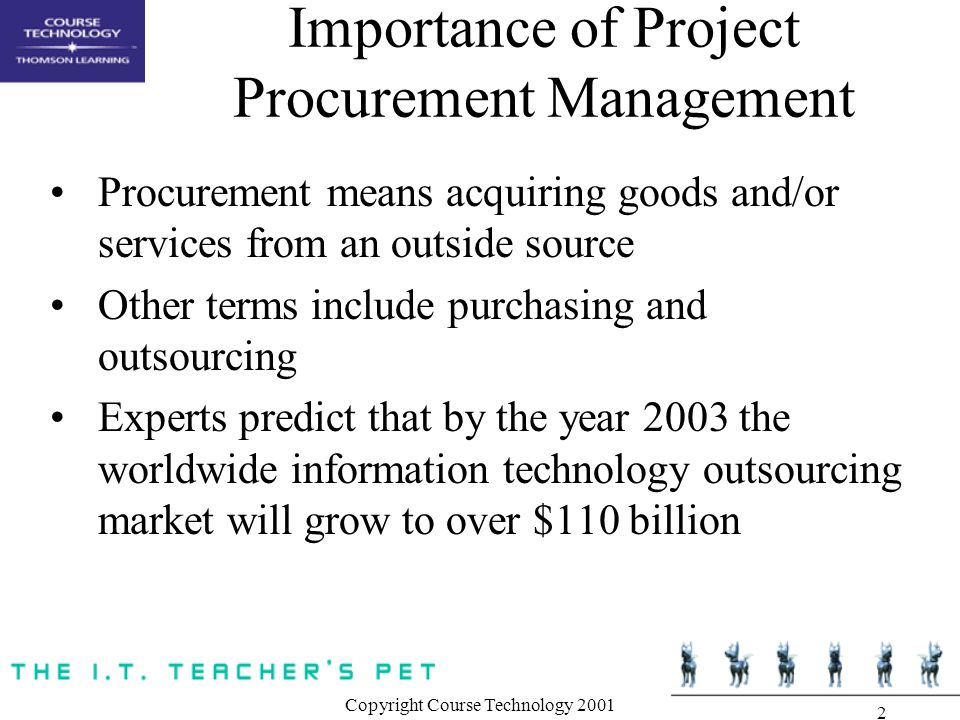 Copyright Course Technology Importance of Project Procurement Management Procurement means acquiring goods and/or services from an outside source Other terms include purchasing and outsourcing Experts predict that by the year 2003 the worldwide information technology outsourcing market will grow to over $110 billion