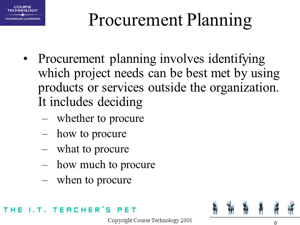 Copyright Course Technology Procurement Planning Procurement planning involves identifying which project needs can be best met by using products or services outside the organization.