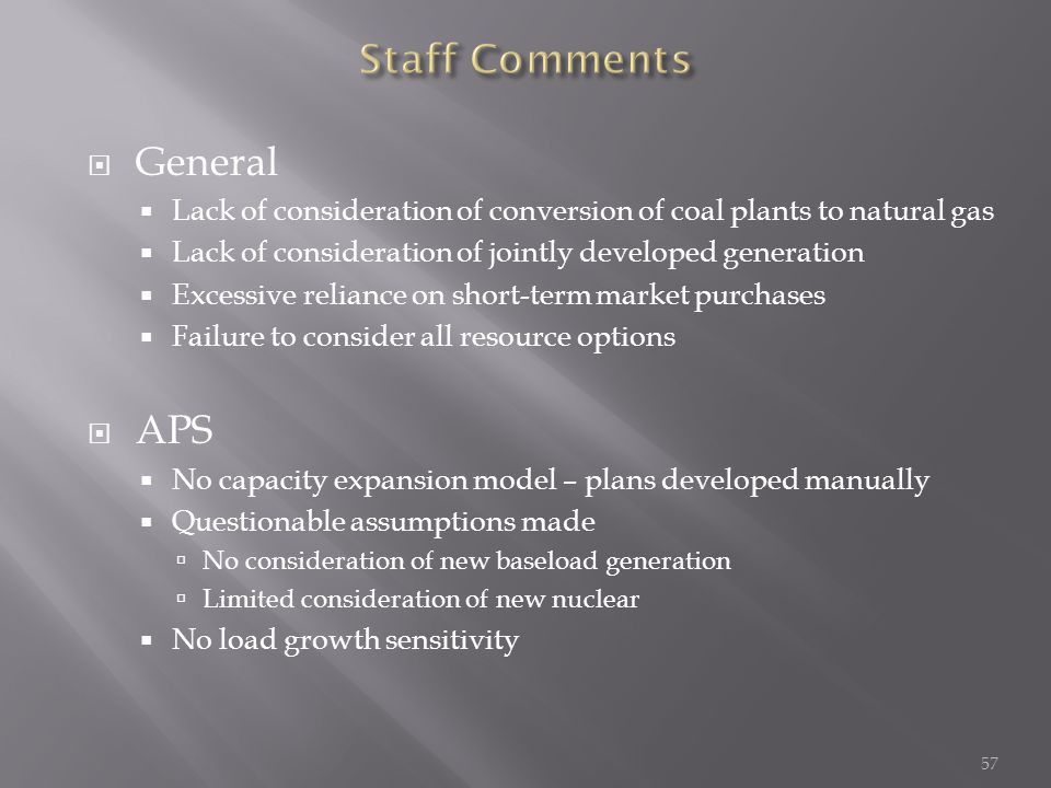  General  Lack of consideration of conversion of coal plants to natural gas  Lack of consideration of jointly developed generation  Excessive reliance on short-term market purchases  Failure to consider all resource options  APS  No capacity expansion model – plans developed manually  Questionable assumptions made  No consideration of new baseload generation  Limited consideration of new nuclear  No load growth sensitivity 57