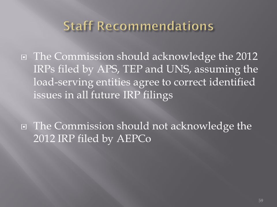  The Commission should acknowledge the 2012 IRPs filed by APS, TEP and UNS, assuming the load-serving entities agree to correct identified issues in all future IRP filings  The Commission should not acknowledge the 2012 IRP filed by AEPCo 59