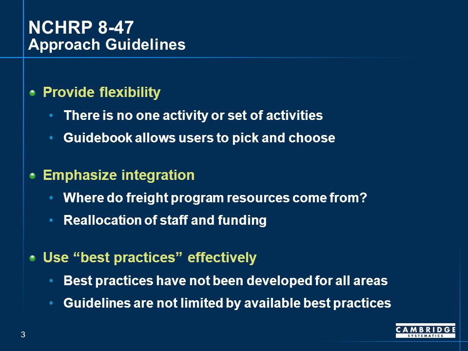 3 NCHRP 8-47 Approach Guidelines Provide flexibility There is no one activity or set of activities Guidebook allows users to pick and choose Emphasize integration Where do freight program resources come from.