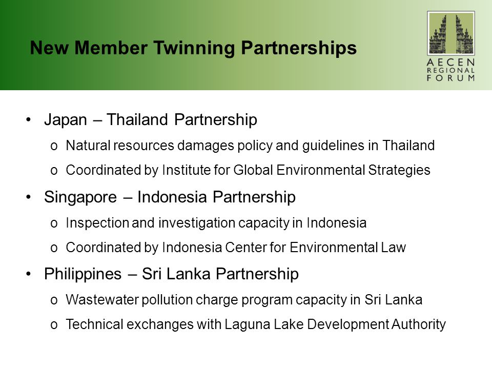 New Member Twinning Partnerships Japan – Thailand Partnership oNatural resources damages policy and guidelines in Thailand oCoordinated by Institute for Global Environmental Strategies Singapore – Indonesia Partnership oInspection and investigation capacity in Indonesia oCoordinated by Indonesia Center for Environmental Law Philippines – Sri Lanka Partnership oWastewater pollution charge program capacity in Sri Lanka oTechnical exchanges with Laguna Lake Development Authority