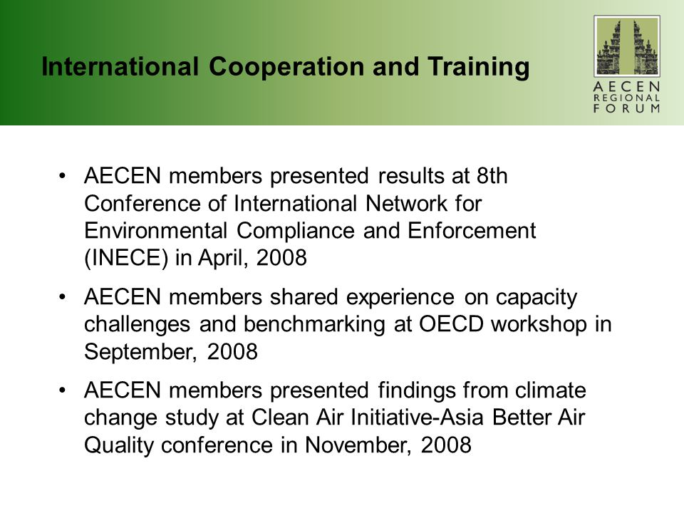 International Cooperation and Training AECEN members presented results at 8th Conference of International Network for Environmental Compliance and Enforcement (INECE) in April, 2008 AECEN members shared experience on capacity challenges and benchmarking at OECD workshop in September, 2008 AECEN members presented findings from climate change study at Clean Air Initiative-Asia Better Air Quality conference in November, 2008