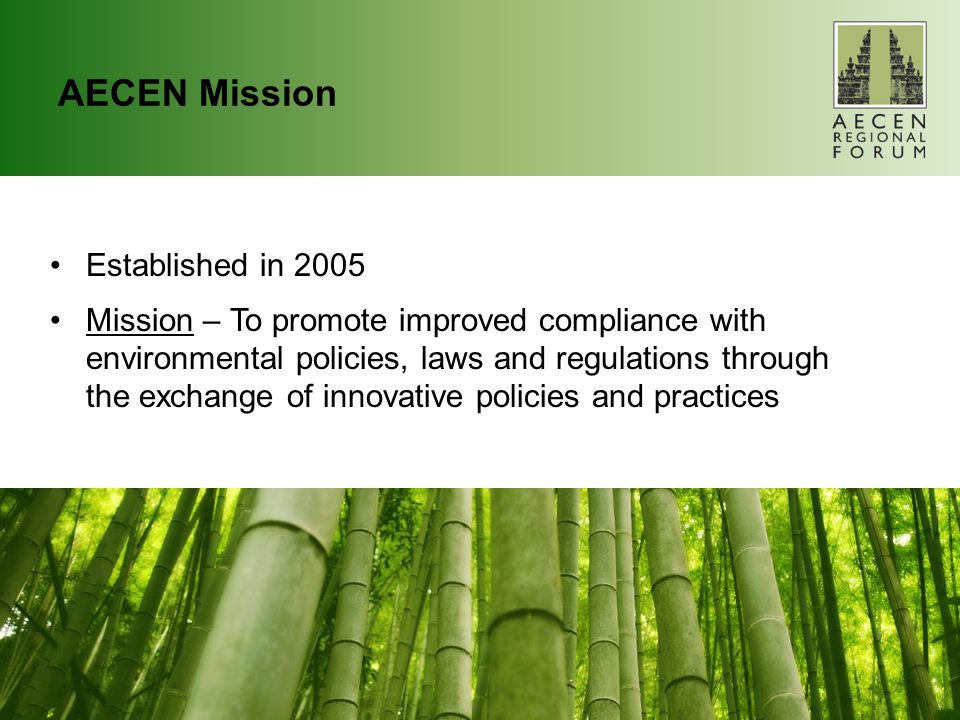 AECEN Mission Established in 2005 Mission – To promote improved compliance with environmental policies, laws and regulations through the exchange of innovative policies and practices