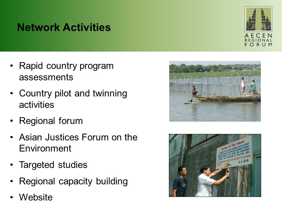 Network Activities Rapid country program assessments Country pilot and twinning activities Regional forum Asian Justices Forum on the Environment Targeted studies Regional capacity building Website