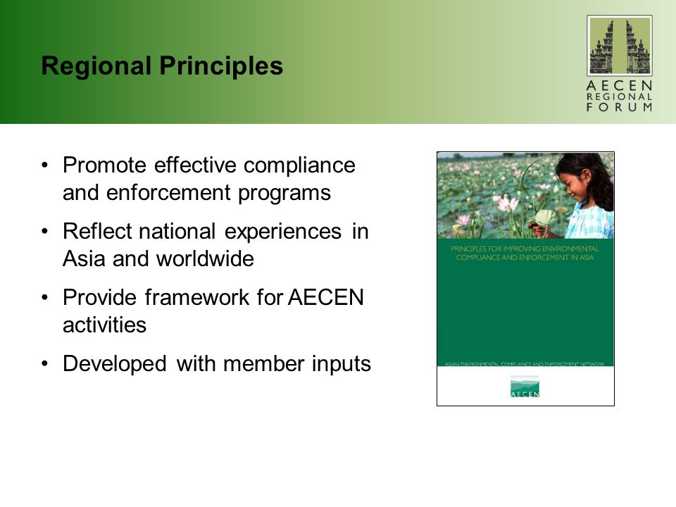 Regional Principles Promote effective compliance and enforcement programs Reflect national experiences in Asia and worldwide Provide framework for AECEN activities Developed with member inputs