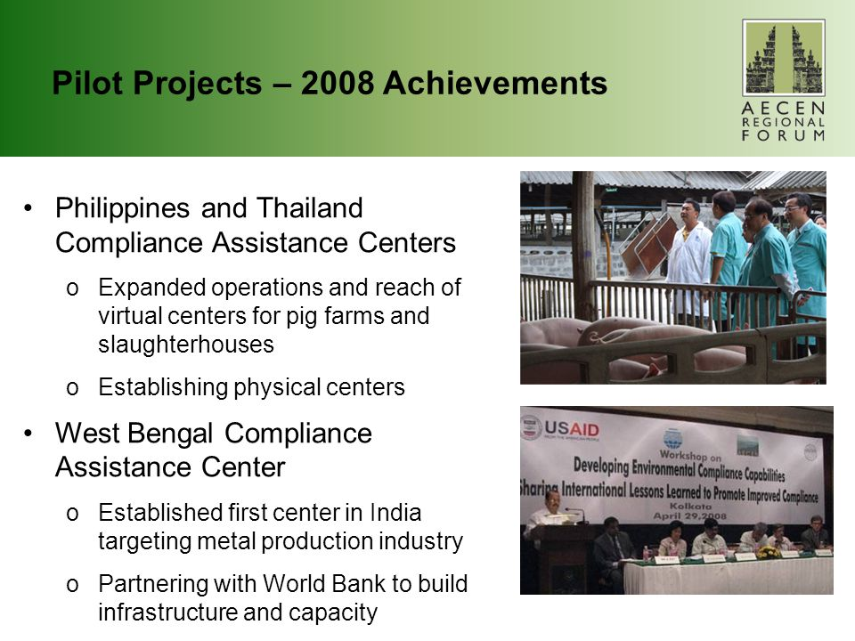 Pilot Projects – 2008 Achievements Philippines and Thailand Compliance Assistance Centers oExpanded operations and reach of virtual centers for pig farms and slaughterhouses oEstablishing physical centers West Bengal Compliance Assistance Center oEstablished first center in India targeting metal production industry oPartnering with World Bank to build infrastructure and capacity