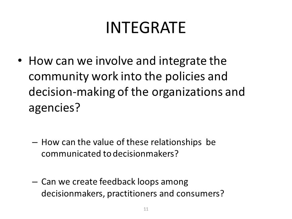 INTEGRATE How can we involve and integrate the community work into the policies and decision-making of the organizations and agencies.