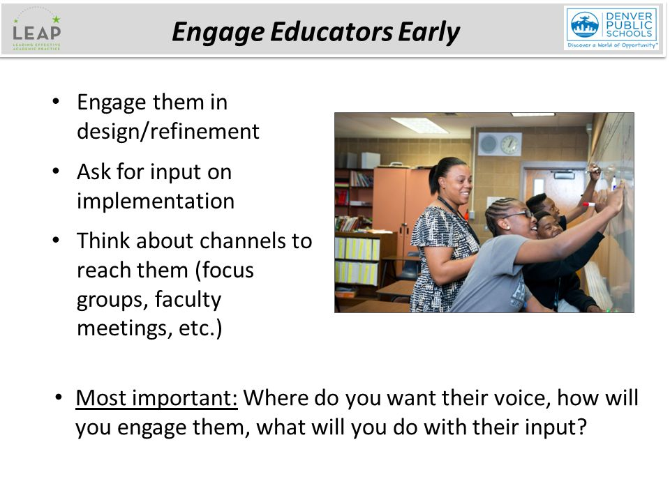 Engage them in design/refinement Ask for input on implementation Think about channels to reach them (focus groups, faculty meetings, etc.) Engage Educators Early Most important: Where do you want their voice, how will you engage them, what will you do with their input