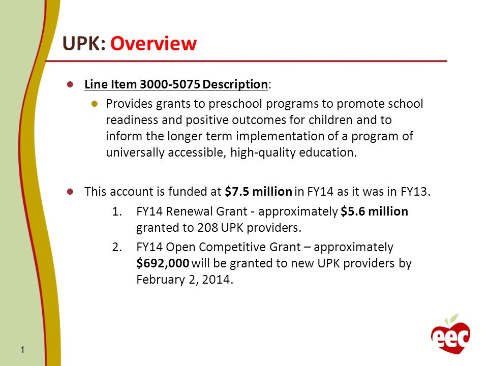 UPK: Overview Line Item Description: Provides grants to preschool programs to promote school readiness and positive outcomes for children and to inform the longer term implementation of a program of universally accessible, high-quality education.