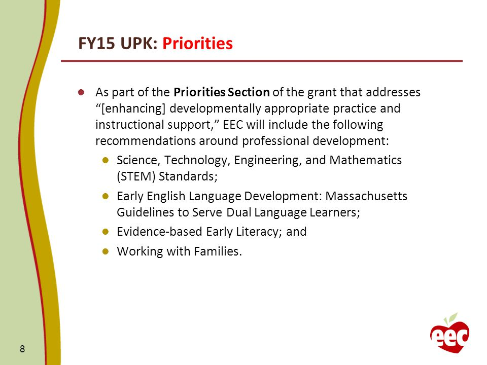 FY15 UPK: Priorities As part of the Priorities Section of the grant that addresses [enhancing] developmentally appropriate practice and instructional support, EEC will include the following recommendations around professional development: Science, Technology, Engineering, and Mathematics (STEM) Standards; Early English Language Development: Massachusetts Guidelines to Serve Dual Language Learners; Evidence-based Early Literacy; and Working with Families.