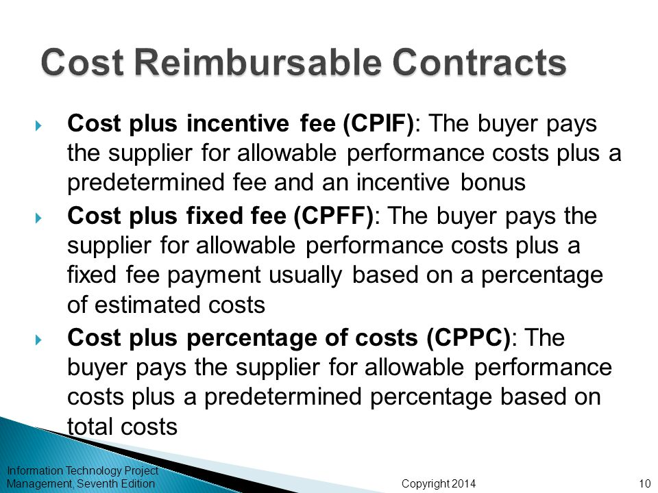 Copyright 2014  Cost plus incentive fee (CPIF): The buyer pays the supplier for allowable performance costs plus a predetermined fee and an incentive bonus  Cost plus fixed fee (CPFF): The buyer pays the supplier for allowable performance costs plus a fixed fee payment usually based on a percentage of estimated costs  Cost plus percentage of costs (CPPC): The buyer pays the supplier for allowable performance costs plus a predetermined percentage based on total costs Information Technology Project Management, Seventh Edition10