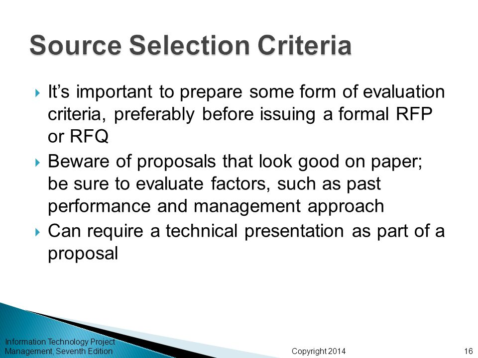 Copyright 2014  It's important to prepare some form of evaluation criteria, preferably before issuing a formal RFP or RFQ  Beware of proposals that look good on paper; be sure to evaluate factors, such as past performance and management approach  Can require a technical presentation as part of a proposal Information Technology Project Management, Seventh Edition16