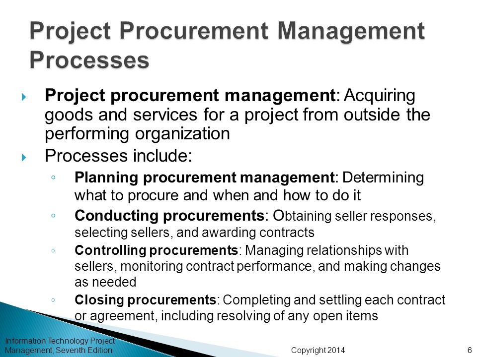 Copyright 2014  Project procurement management: Acquiring goods and services for a project from outside the performing organization  Processes include: ◦ Planning procurement management: Determining what to procure and when and how to do it ◦ Conducting procurements: O btaining seller responses, selecting sellers, and awarding contracts ◦ Controlling procurements: Managing relationships with sellers, monitoring contract performance, and making changes as needed ◦ Closing procurements: Completing and settling each contract or agreement, including resolving of any open items Information Technology Project Management, Seventh Edition6