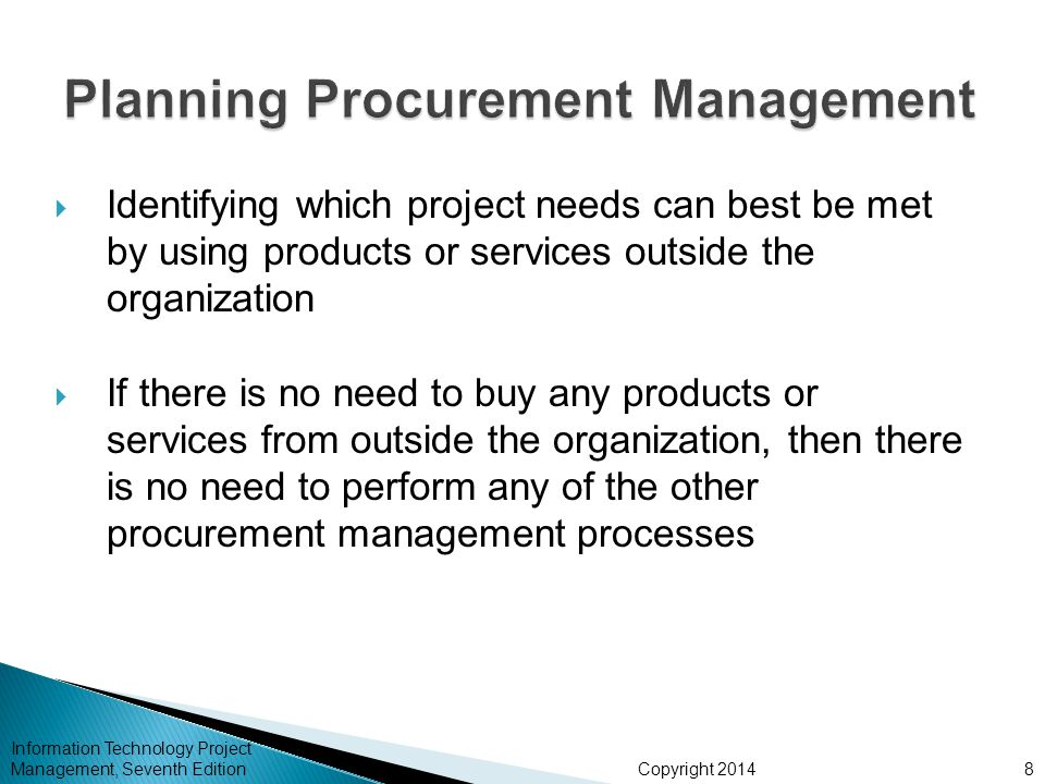 Copyright 2014  Identifying which project needs can best be met by using products or services outside the organization  If there is no need to buy any products or services from outside the organization, then there is no need to perform any of the other procurement management processes Information Technology Project Management, Seventh Edition8