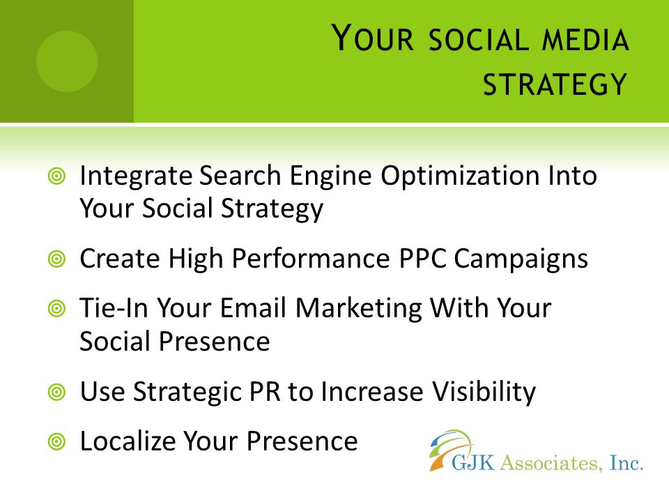 Y OUR SOCIAL MEDIA STRATEGY  Integrate Search Engine Optimization Into Your Social Strategy  Create High Performance PPC Campaigns  Tie-In Your  Marketing With Your Social Presence  Use Strategic PR to Increase Visibility  Localize Your Presence