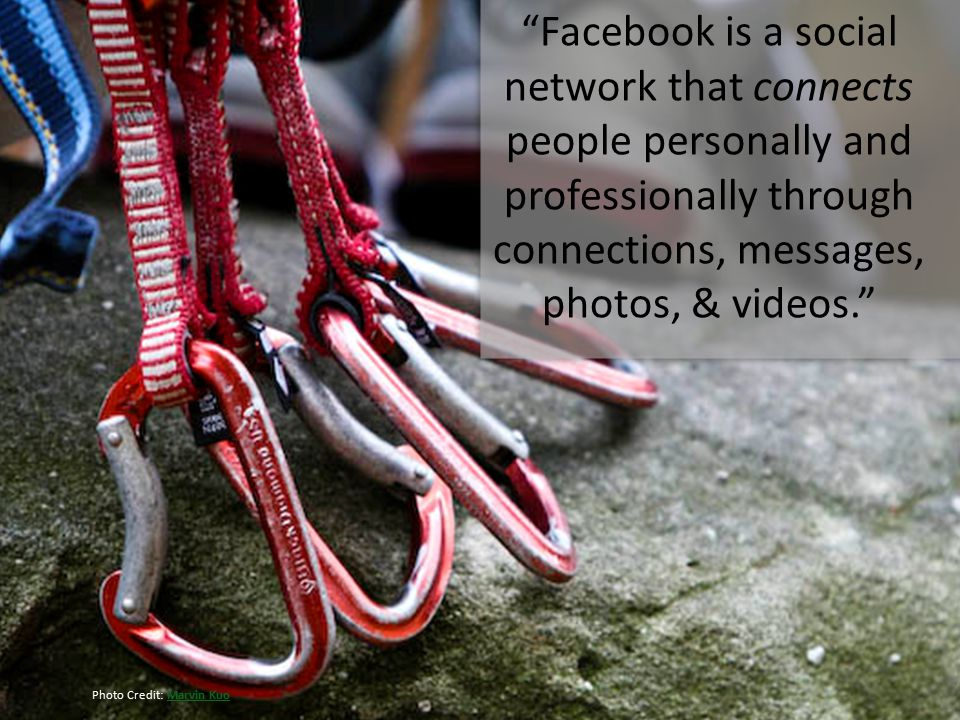 Facebook is a social network that connects people personally and professionally through connections, messages, photos, & videos. Photo Credit: Marvin KuoMarvin Kuo